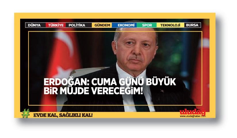 Erdoğan: Cuma günü büyük bir müjde vereceğim
