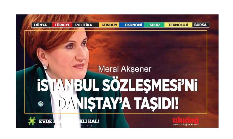 Meral Akşener İstanbul Sözleşmesi'ni Danıştay'a taşıdı