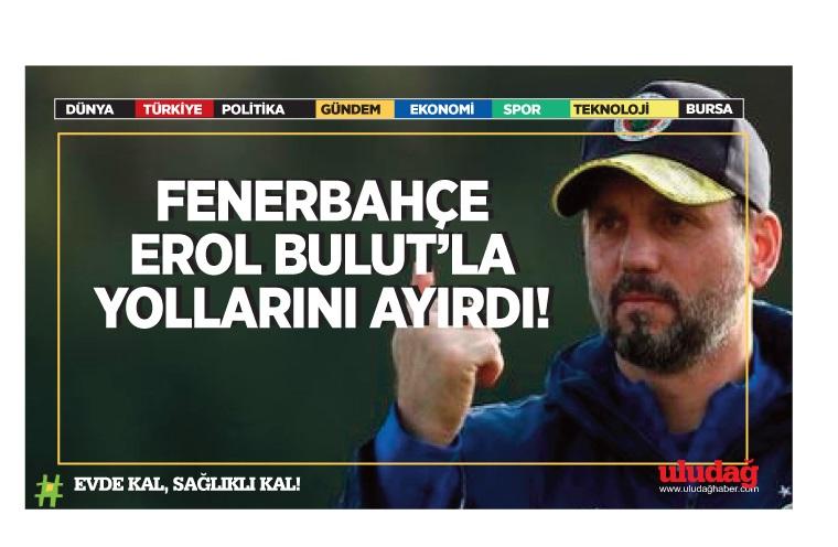 Fenerbahçe, Erol Bulut'la yollarını ayırdı