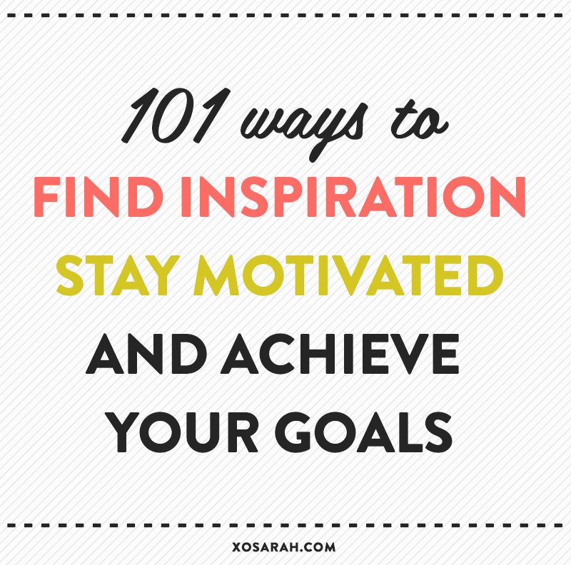 101 Ways to Find Inspiration, Stay Motivated, and Achieve Your Goals // XOSarah.com
