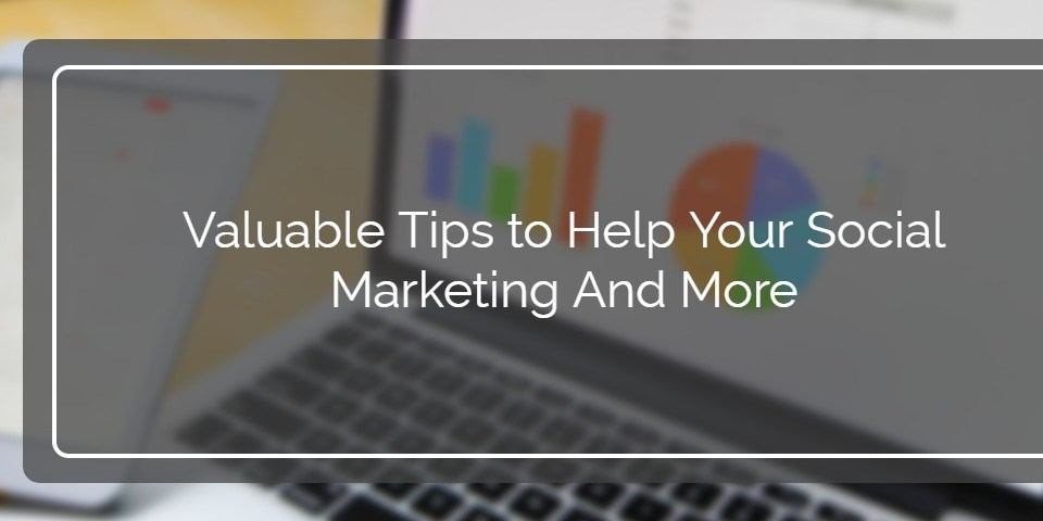 Valuable Tips to Help Your Social Marketing And More