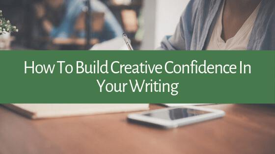 Writing is less about professional training and more about creative confidence. What are you doing to build your creative confidence?