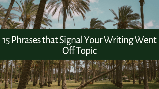 Have trouble staying on topic when writing? Here are 15 Phrases that Signal Your Writing Went Off Topic (whether you noticed or not)!
