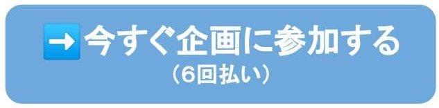 →今すぐ企画に参加する(6回払い)