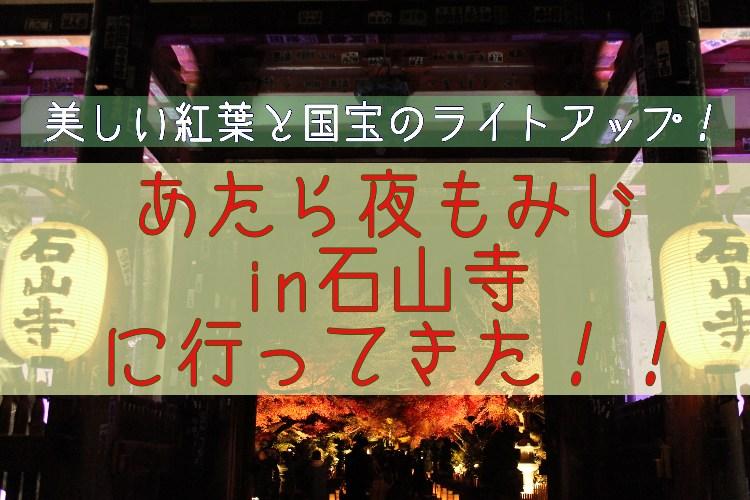 美しい紅葉と国宝のライトアップ!あたら夜もみじin石山寺に行ってきた!