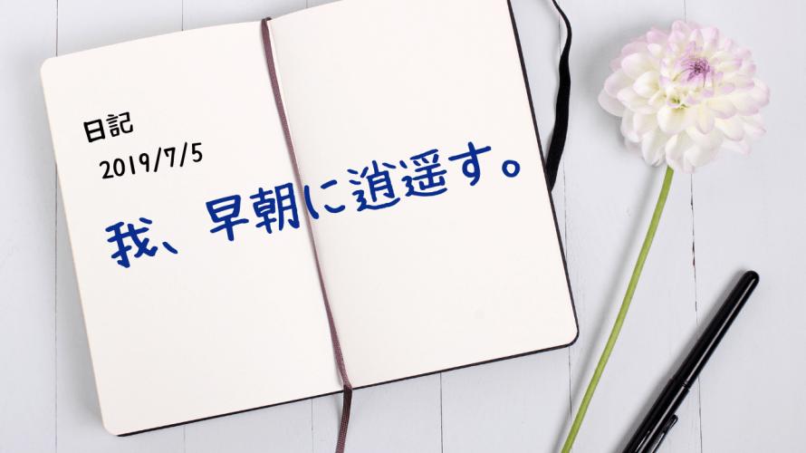 【日記】2019/7/5 我、早朝に逍遥す。