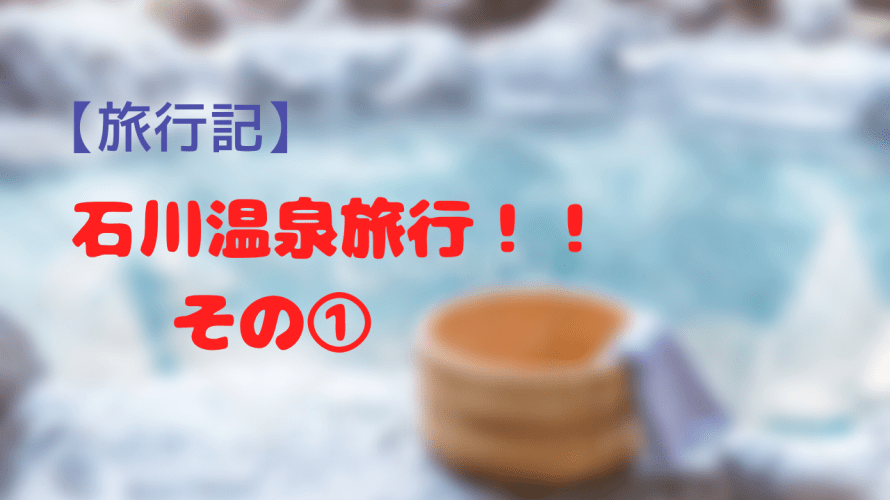 【旅行記】石川県へ温泉旅行!!その1~ストレスフルな日常から飛び立て!!旅行計画を立てる!!の巻~