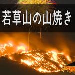 若草山の山焼き2019年の日程。花火見物、撮影スポットの穴場