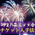 神宮花火大会2016のチケット入手方法。掲示板の活用。なしの場合