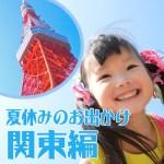 夏休みのお出かけスポット関東編。都内で子供が喜ぶ家族向けなら?