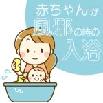 赤ちゃんが風邪の時のお風呂はいつから?何日入れない?微熱の場合