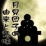 月見団子の由来と意味。団子の数は何個?並べ方や十五夜の起源は?