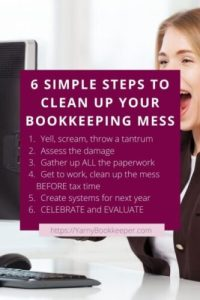 Here's 6 simple steps to clean up your bookkeeping mess. Step 1 – Yell, scream, throw a tantrum