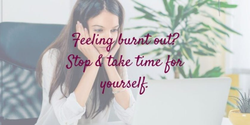 Feeling burnt out?  Stop & take some time for you