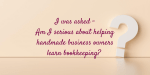 Am I serious about helping handmade business owners learn bookkeeping?
