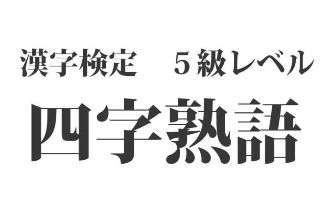 漢字検定5級レベルの四字熟語620種 一覧【読み方付き】