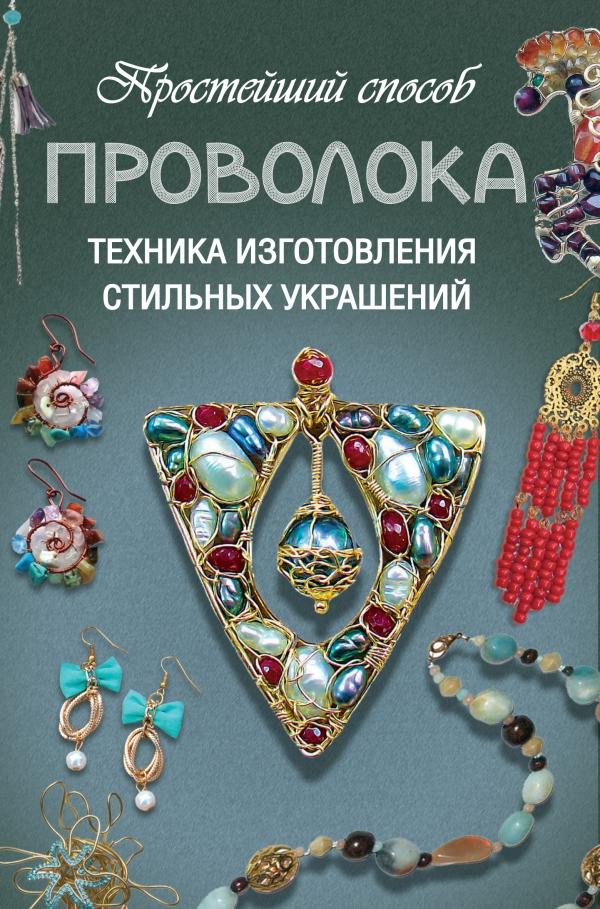 Дарья Ус. «Проволока. Техника изготовления стильных украшений». Небольшая по объёму книга позволит своими руками сделать уникальные украшения.