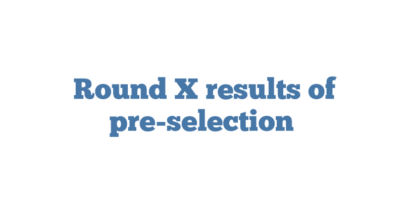 Round X results of pre-selection