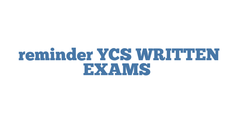 reminder YCS WRITTEN EXAMS