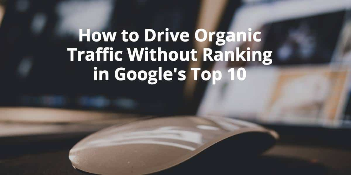 How to drive organic traffic without ranking in Google's top 10