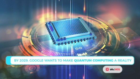 By 2029, Google wants to make quantum computing a reality Yehiweb