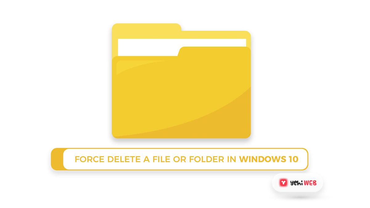 Force Delete A File Or Folder In Windows 10
