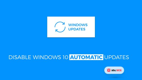 how to disable windows 10 automatic updates yehiweb