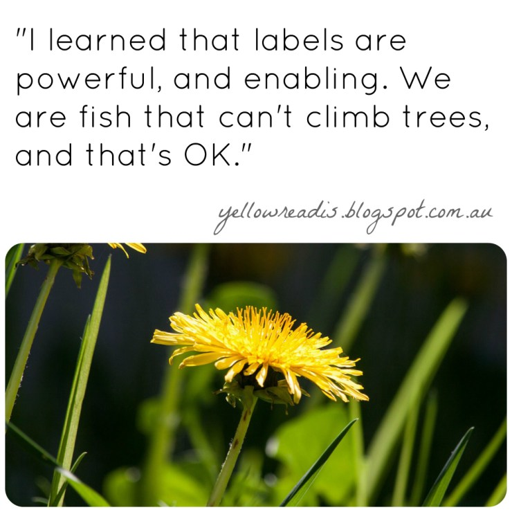 """Labels: From Self-Doubt to Self-Discovery, yellowreadis.com. Image: Yellow dandelion in grass. text: """"I learned that labels are powerful, and enabling. We are fish that can't climb trees, and that's OK."""""""