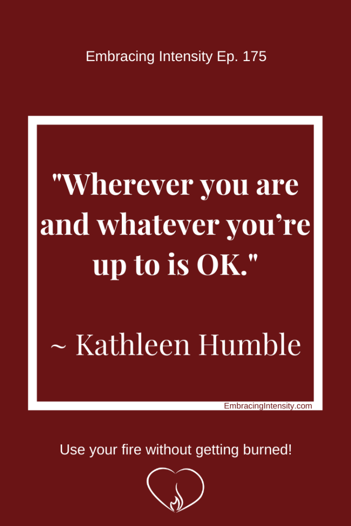 "Text: ""Wherever you are and whatever you're up to is OK"" -- Kathleen Humble, embracingIntensity.com, ""Use your fire without getting burned"""