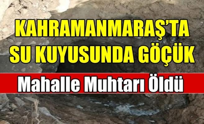 Kahramanmaraş'ta su kuyusunda göçük: 1 ölü