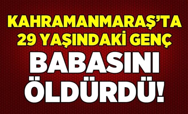 Kahramanmaraş'ta 29 yaşındaki genç babasını öldürdü