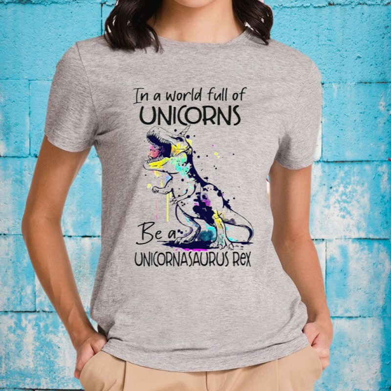 In A World Full Of Unicorns Be A Unicornasaurus Rex T-Shirts