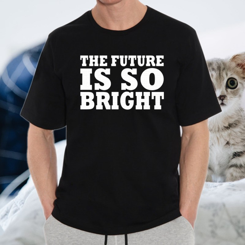 THE FUTURE IS SO BRIGHT T-Shirts