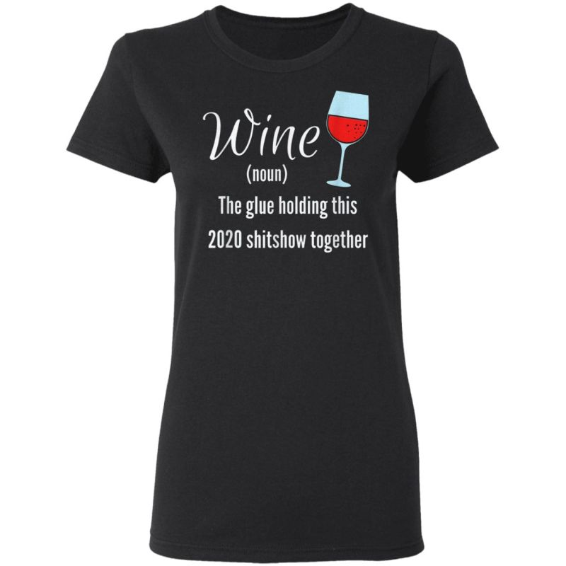 Wine The Glue Holding this 2020 Shitshow Together T-Shirt