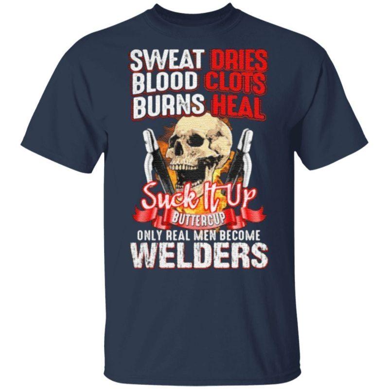 Skull sweat dries blood clots burn heals suck it up buttercup only real men become welders t shirt