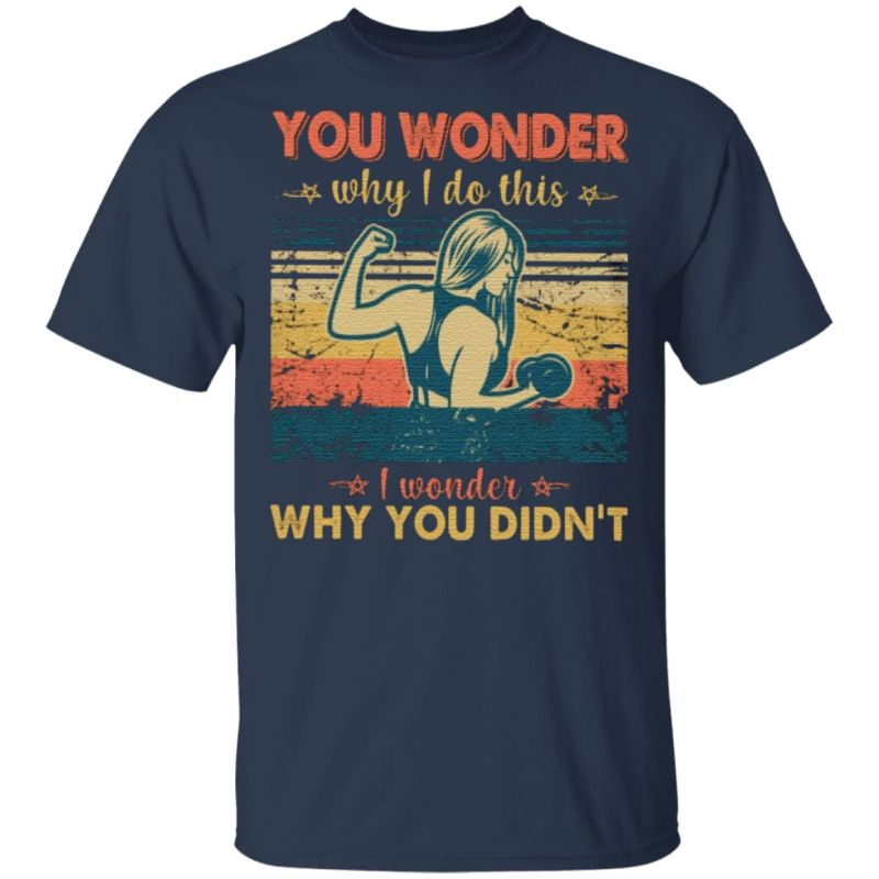 You wonder why I do this I wonder why you didn't T-Shirt