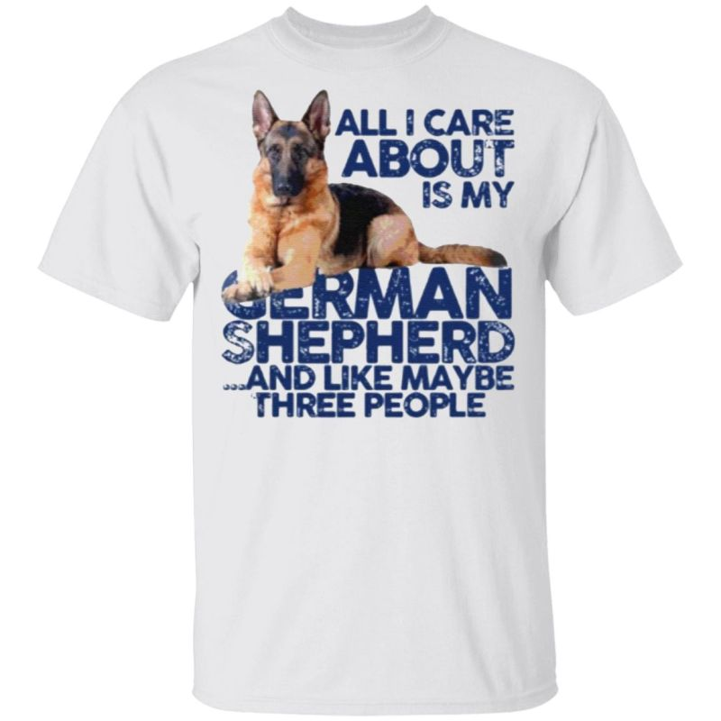 All I Care About Is My German Shepherd And Like May Be Three People TShirt