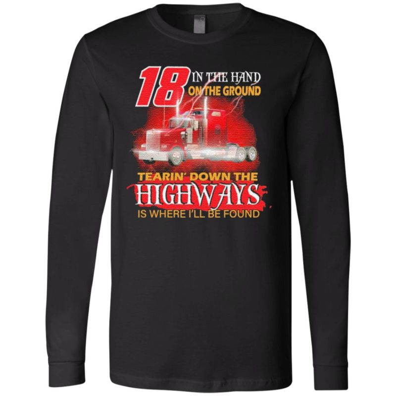 Trucker 18 in the hand on the ground tearin' down the Highways is where I'll be found t shirt