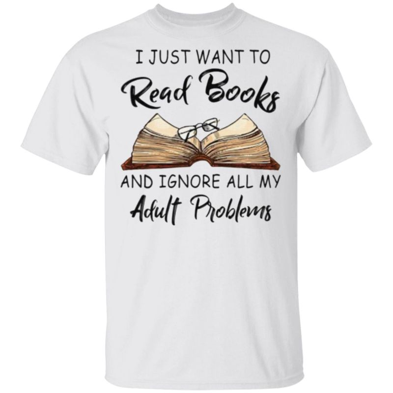 I Just Want To Read Books And Ignore All My Adult Problems TShirt