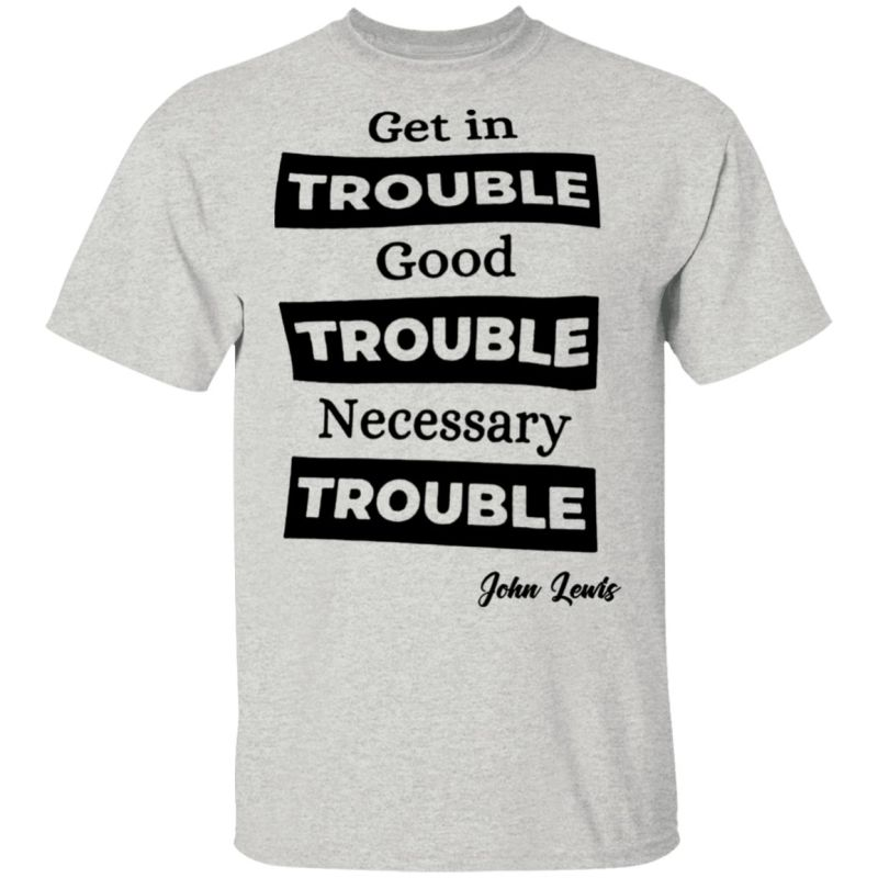 get in trouble. good trouble. necessary trouble John Lewis T-Shirt
