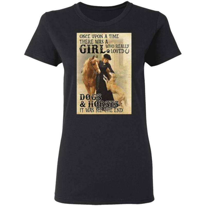 Once Upon A Time There Was A Girl Who Really Loved Dogs And Horses It Was Me The End T Shirt