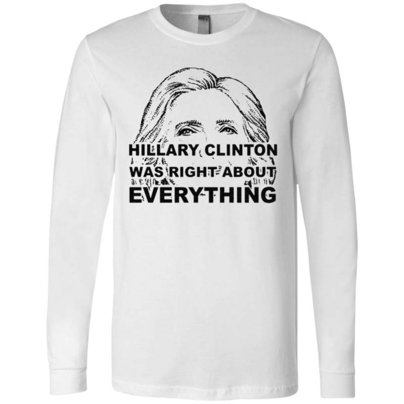 Hillary Clinton Was Right About Everything T Shirt