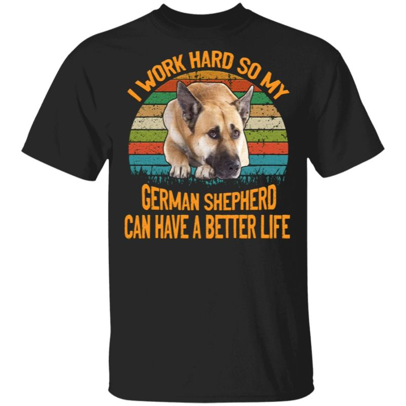 I Work Hard So My German Shepherd Can Have A Better Life Vintage T-Shirt