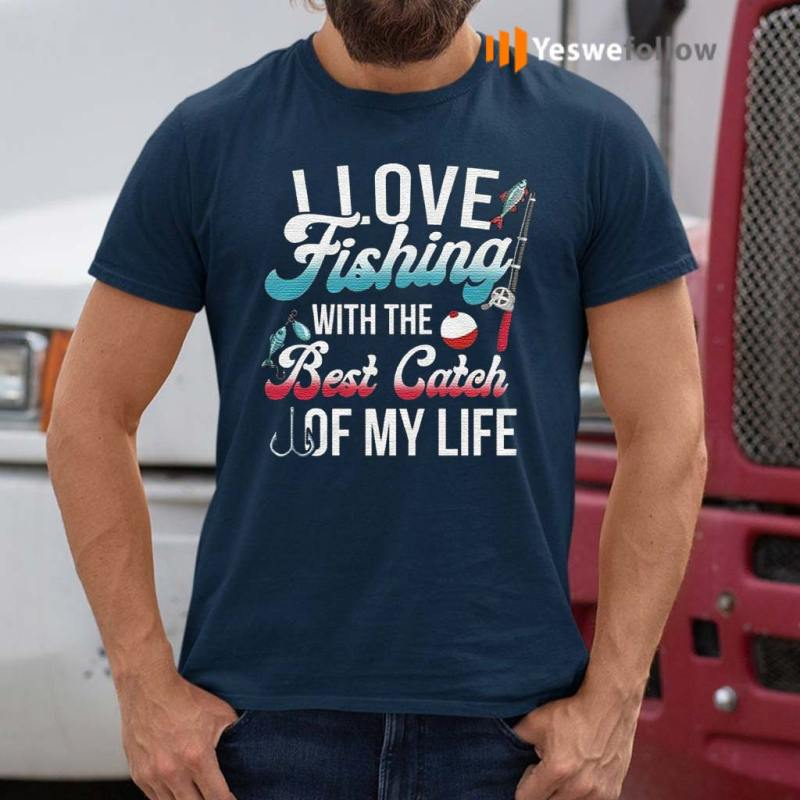 I-Love-Fishing-With-The-Best-Catch-Of-My-Life-T-Shirt
