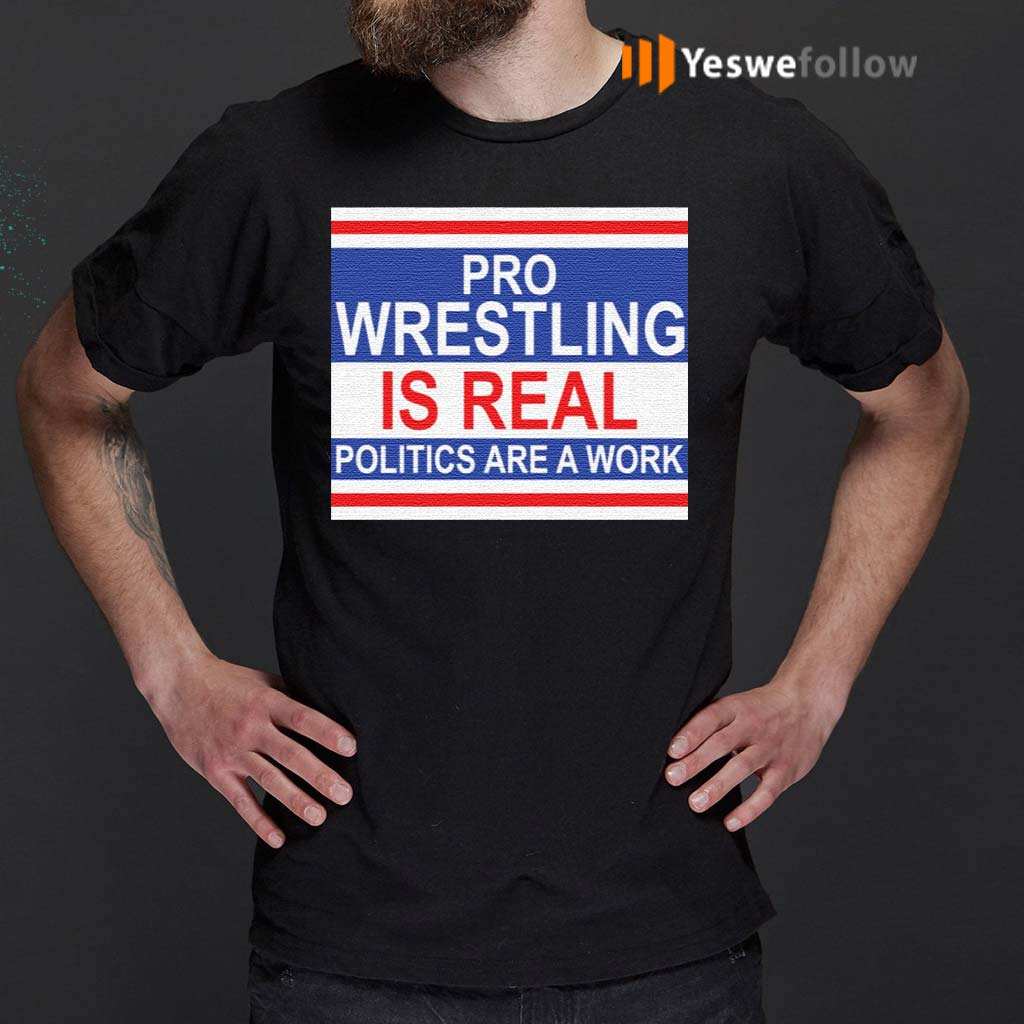 Pro-wrestling-is-real-politics-are-a-work-shirts