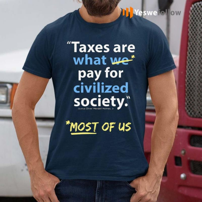 Taxes-Are-What-We-Pay-For-Civilized-Society-Most-Of-Us-Shirts