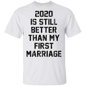 2020 is still better than my first marriage t shirt