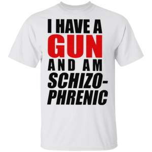 I Have A Gun And Am Schizophrenic T Shirt