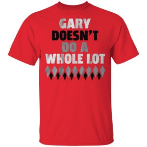 gary doesnt do a whole lot t shirt