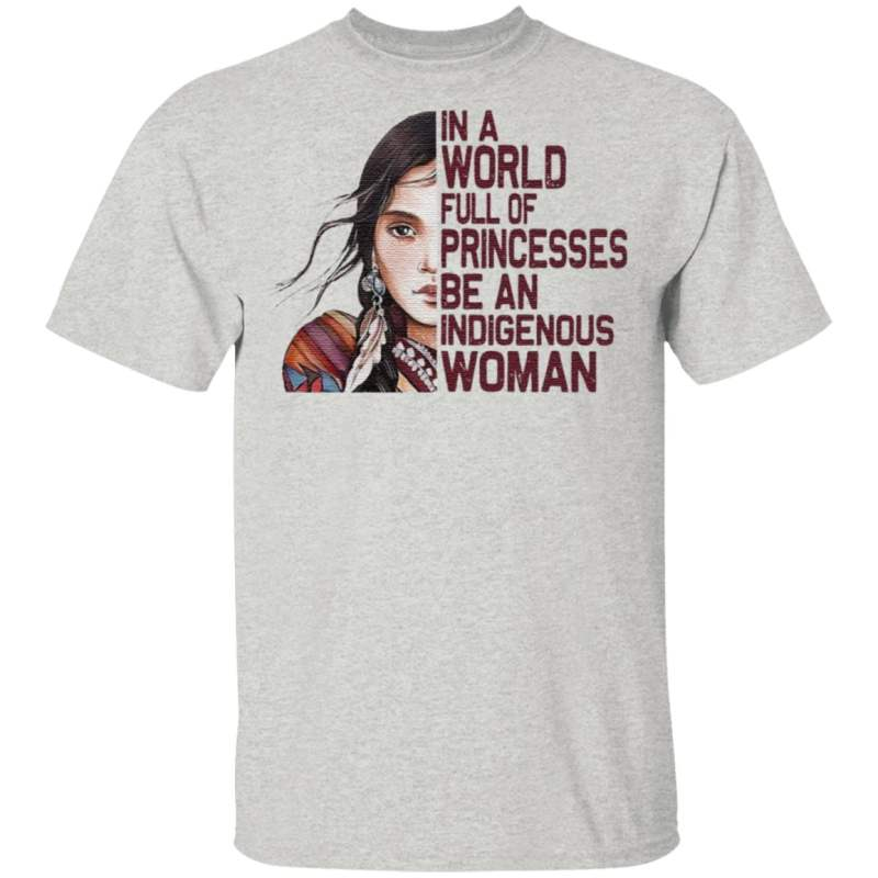 Native Woman In a World full of Princesses be an indigenous t shirt